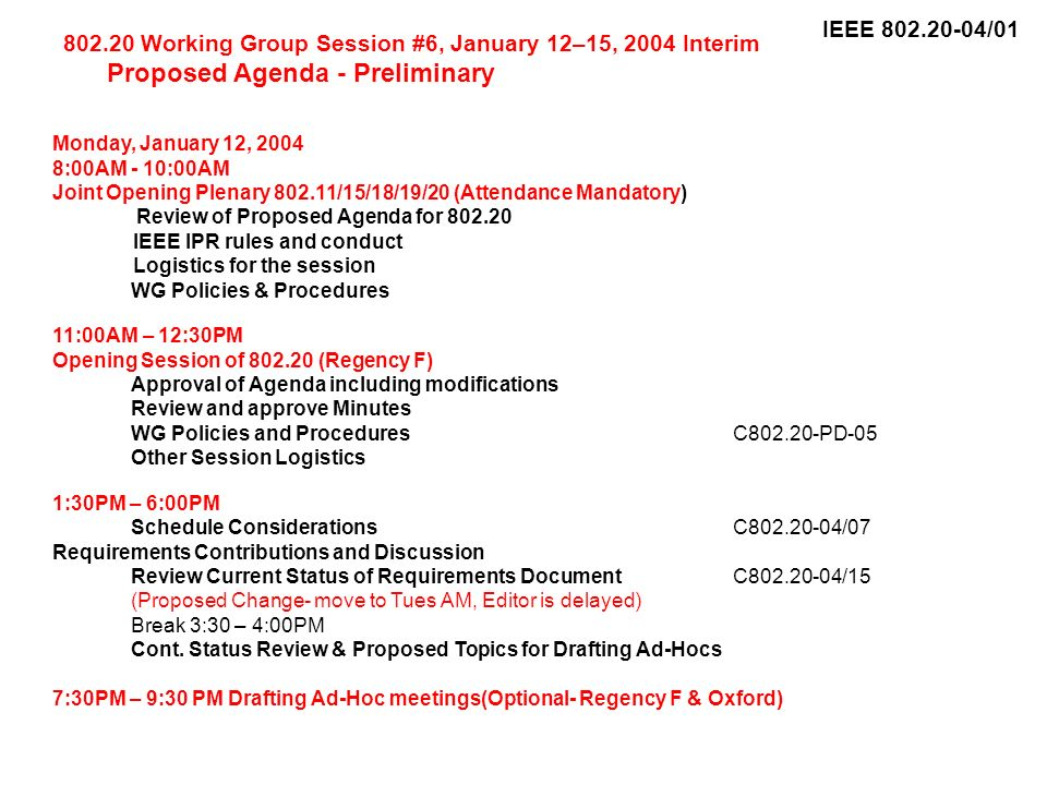 IEEE 802.20-04/01 802.20 Working Group Session #6, January 12–15, 2004 Interim Proposed Agenda - Preliminary Monday, January 12, 2004 8:00AM - 10:00AM Joint Opening Plenary 802.11/15/18/19/20 (Attendance Mandatory) Review of Proposed Agenda for 802.20 IEEE IPR rules and conduct Logistics for the session WG Policies & Procedures 11:00AM – 12:30PM Opening Session of 802.20 (Regency F) Approval of Agenda including modifications Review and approve Minutes WG Policies and ProceduresC802.20-PD-05 Other Session Logistics 1:30PM – 6:00PM Schedule ConsiderationsC802.20-04/07 Requirements Contributions and Discussion Review Current Status of Requirements DocumentC802.20-04/15 (Proposed Change- move to Tues AM, Editor is delayed) Break 3:30 – 4:00PM Cont.