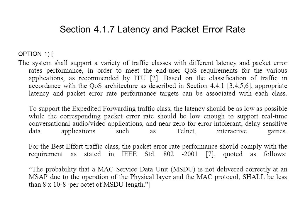 Section 4.1.7 Latency and Packet Error Rate OPTION 1) [ The system shall support a variety of traffic classes with different latency and packet error rates performance, in order to meet the end-user QoS requirements for the various applications, as recommended by ITU [2].