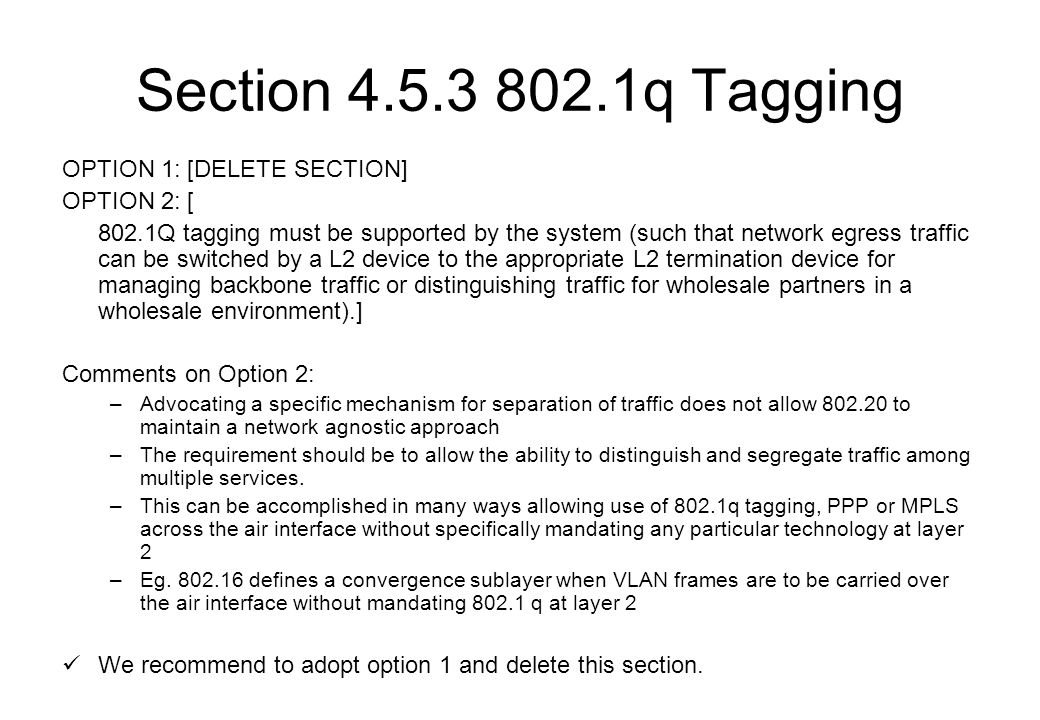 Section 4.5.3 802.1q Tagging OPTION 1: [DELETE SECTION] OPTION 2: [ 802.1Q tagging must be supported by the system (such that network egress traffic can be switched by a L2 device to the appropriate L2 termination device for managing backbone traffic or distinguishing traffic for wholesale partners in a wholesale environment).] Comments on Option 2: –Advocating a specific mechanism for separation of traffic does not allow 802.20 to maintain a network agnostic approach –The requirement should be to allow the ability to distinguish and segregate traffic among multiple services.