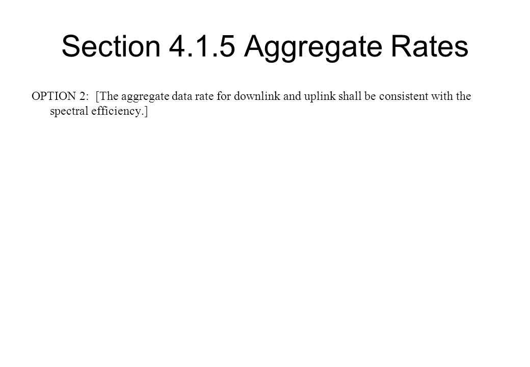 Section 4.1.5 Aggregate Rates Comments on Option 2 Simple, straight forward and maintains consistency between two related requirements Makes no assumptions about channel bandwidths or size of block assignment Makes no assumptions about ratio of uplink to downlink transmission for either FDD or TDD systems Accommodates both symmetrical and asymmetrical FDD and TDD with any duty cycle Our recommendation is to select Option 2