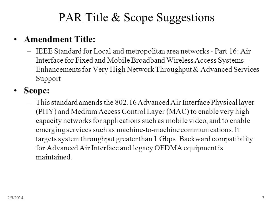32/9/2014 PAR Title & Scope Suggestions Amendment Title: –IEEE Standard for Local and metropolitan area networks - Part 16: Air Interface for Fixed and Mobile Broadband Wireless Access Systems – Enhancements for Very High Network Throughput & Advanced Services Support Scope: –This standard amends the Advanced Air Interface Physical layer (PHY) and Medium Access Control Layer (MAC) to enable very high capacity networks for applications such as mobile video, and to enable emerging services such as machine-to-machine communications.