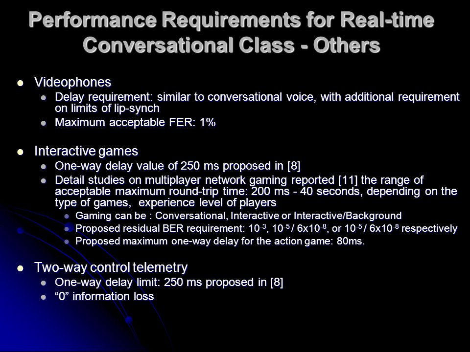 Performance Requirements for Real-time Conversational Class - Others Videophones Videophones Delay requirement: similar to conversational voice, with