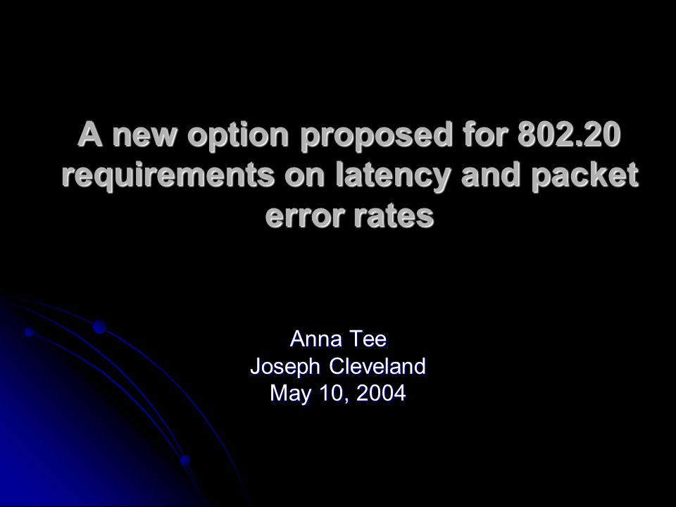 A new option proposed for 802.20 requirements on latency and packet error rates Anna Tee Joseph Cleveland May 10, 2004