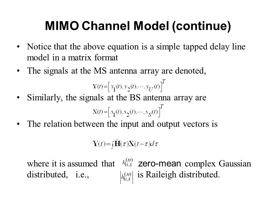 MIMO Channel Model (continue) Notice that the above equation is a simple tapped delay line model in a matrix format The signals at the MS antenna array are denoted, Similarly, the signals at the BS antenna array are The relation between the input and output vectors is where it is assumed that zero-mean complex Gaussian distributed, i.e., is Raileigh distributed.