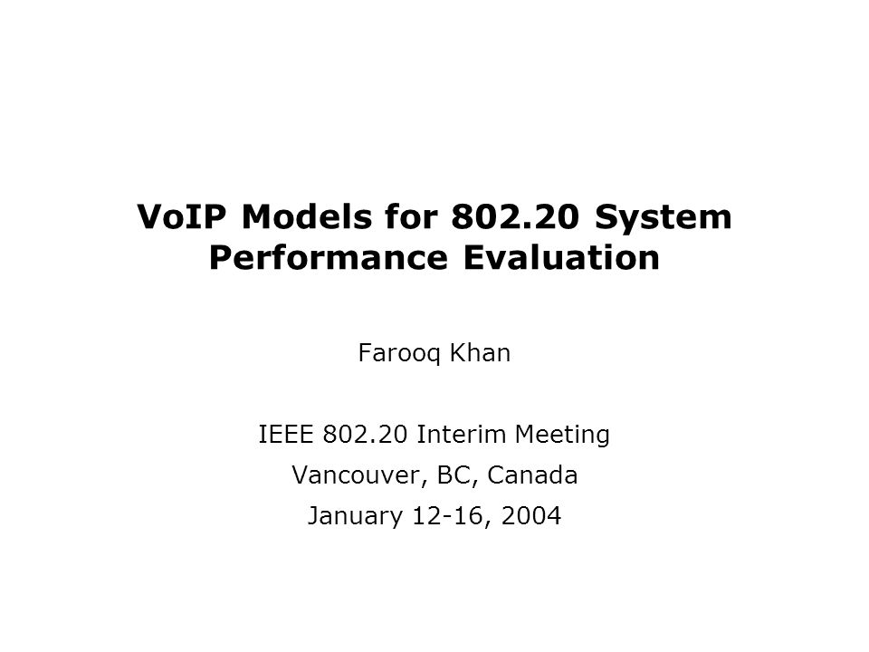VoIP Models for 802.20 System Performance Evaluation Farooq Khan IEEE 802.20 Interim Meeting Vancouver, BC, Canada January 12-16, 2004