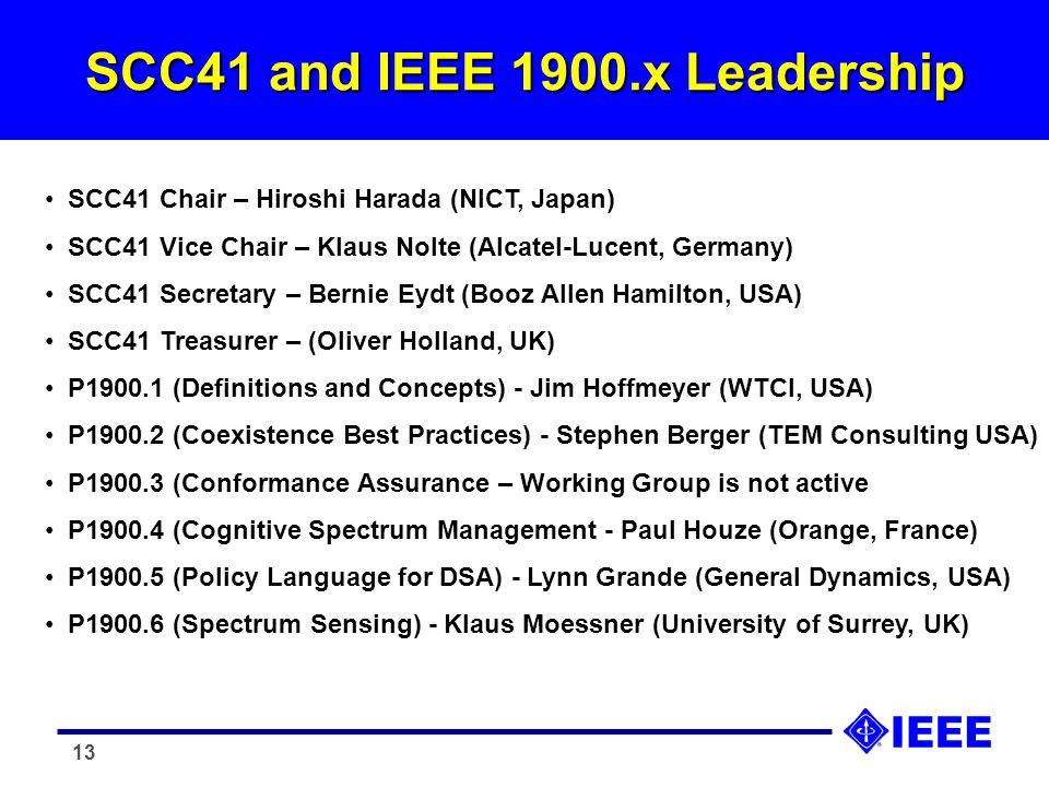 13 SCC41 and IEEE 1900.x Leadership SCC41 Chair – Hiroshi Harada (NICT, Japan) SCC41 Vice Chair – Klaus Nolte (Alcatel-Lucent, Germany) SCC41 Secretary – Bernie Eydt (Booz Allen Hamilton, USA) SCC41 Treasurer – (Oliver Holland, UK) P1900.1 (Definitions and Concepts) - Jim Hoffmeyer (WTCI, USA) P1900.2 (Coexistence Best Practices) - Stephen Berger (TEM Consulting USA) P1900.3 (Conformance Assurance – Working Group is not active P1900.4 (Cognitive Spectrum Management - Paul Houze (Orange, France) P1900.5 (Policy Language for DSA) - Lynn Grande (General Dynamics, USA) P1900.6 (Spectrum Sensing) - Klaus Moessner (University of Surrey, UK)
