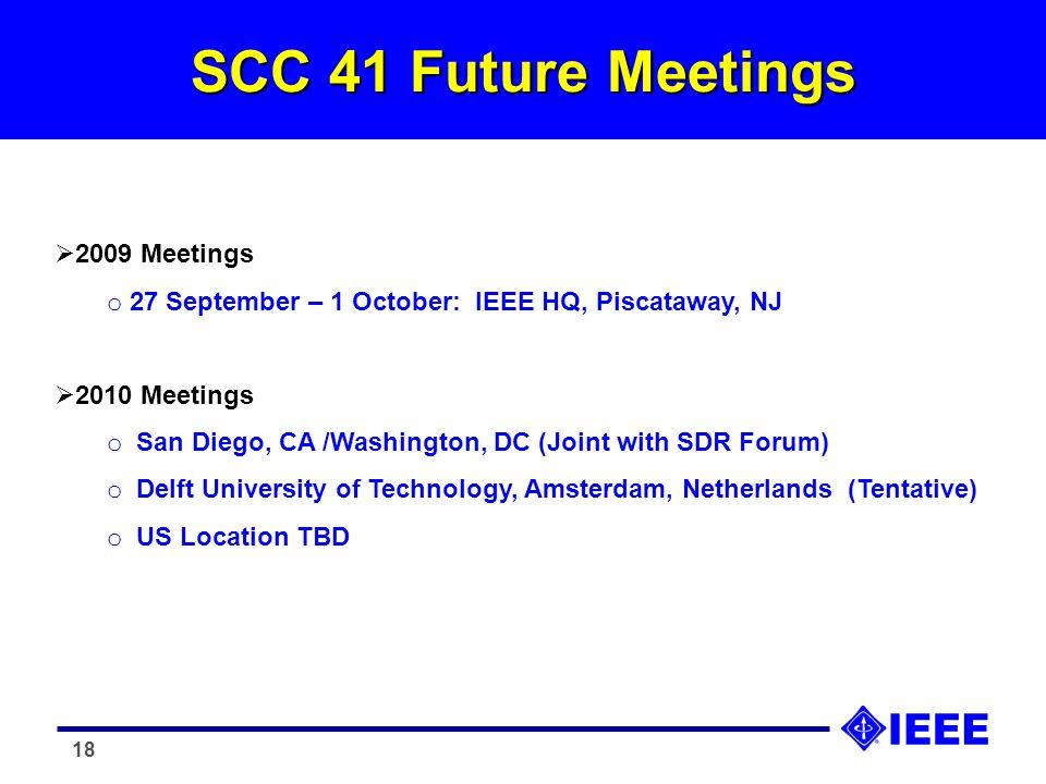 18 SCC 41 Future Meetings 2009 Meetings o 27 September – 1 October: IEEE HQ, Piscataway, NJ 2010 Meetings o San Diego, CA /Washington, DC (Joint with