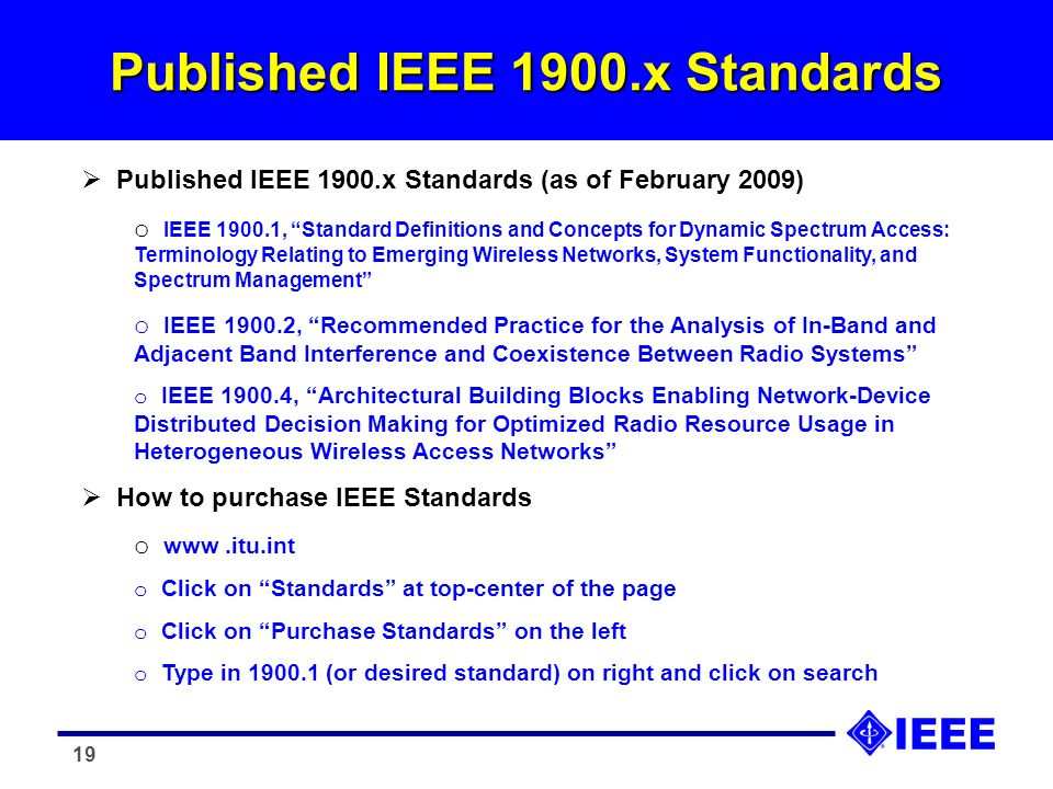 19 Published IEEE 1900.x Standards Published IEEE 1900.x Standards (as of February 2009) o IEEE 1900.1, Standard Definitions and Concepts for Dynamic Spectrum Access: Terminology Relating to Emerging Wireless Networks, System Functionality, and Spectrum Management o IEEE 1900.2, Recommended Practice for the Analysis of In-Band and Adjacent Band Interference and Coexistence Between Radio Systems o IEEE 1900.4, Architectural Building Blocks Enabling Network-Device Distributed Decision Making for Optimized Radio Resource Usage in Heterogeneous Wireless Access Networks How to purchase IEEE Standards o www.itu.int o Click on Standards at top-center of the page o Click on Purchase Standards on the left o Type in 1900.1 (or desired standard) on right and click on search