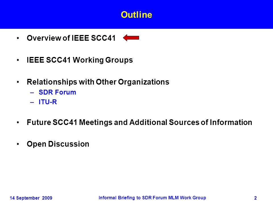 14 September 2009 Informal Briefing to SDR Forum MLM Work Group 2 Outline Overview of IEEE SCC41 IEEE SCC41 Working Groups Relationships with Other Organizations –SDR Forum –ITU-R Future SCC41 Meetings and Additional Sources of Information Open Discussion Outline