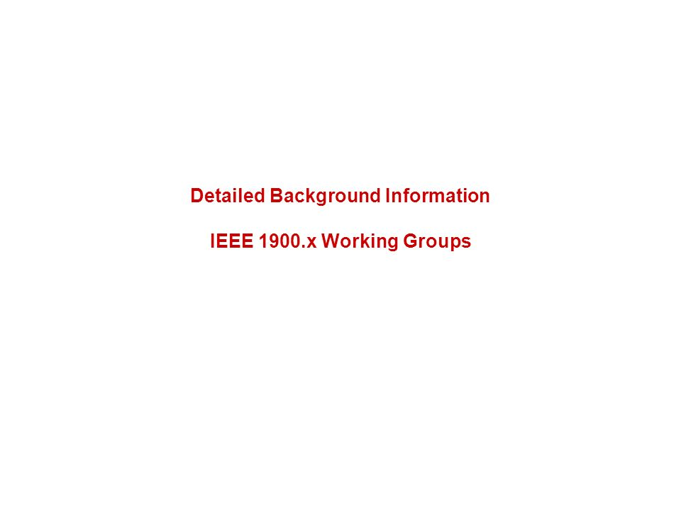 Detailed Background Information IEEE 1900.x Working Groups