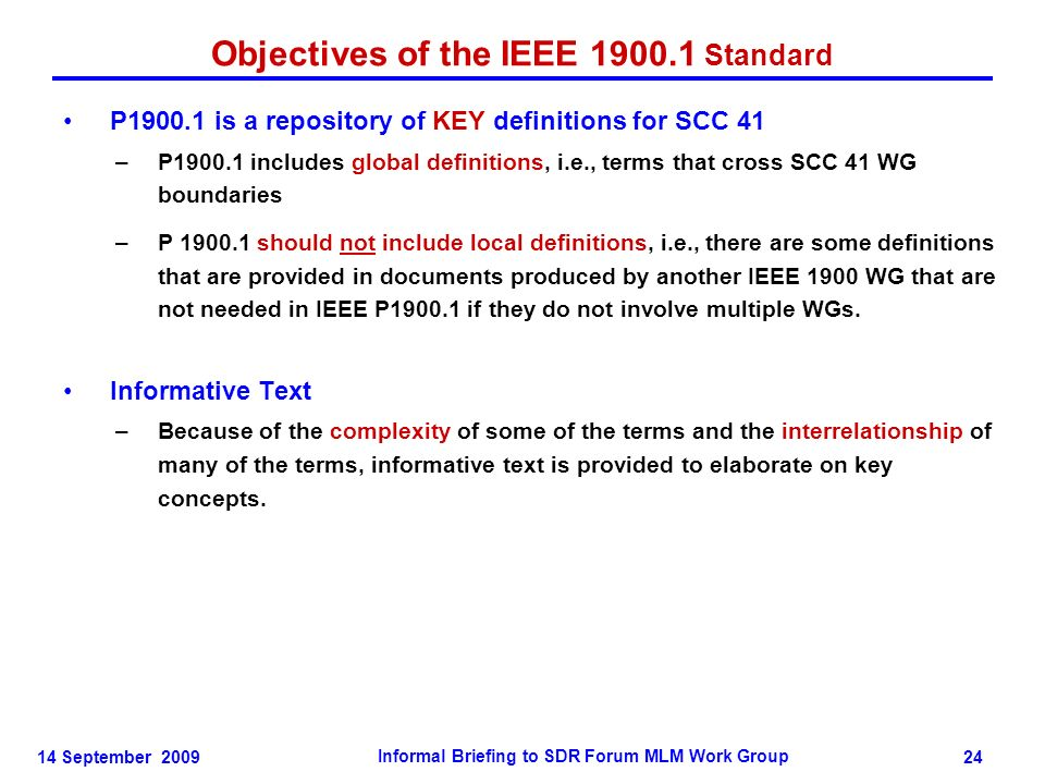 14 September 2009 Informal Briefing to SDR Forum MLM Work Group 24 Objectives of the IEEE 1900.1 Standard P1900.1 is a repository of KEY definitions for SCC 41 –P1900.1 includes global definitions, i.e., terms that cross SCC 41 WG boundaries –P 1900.1 should not include local definitions, i.e., there are some definitions that are provided in documents produced by another IEEE 1900 WG that are not needed in IEEE P1900.1 if they do not involve multiple WGs.