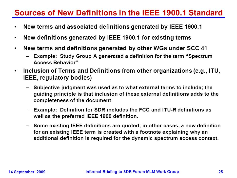 14 September 2009 Informal Briefing to SDR Forum MLM Work Group 25 Sources of New Definitions in the IEEE 1900.1 Standard New terms and associated definitions generated by IEEE 1900.1 New definitions generated by IEEE 1900.1 for existing terms New terms and definitions generated by other WGs under SCC 41 –Example: Study Group A generated a definition for the term Spectrum Access Behavior Inclusion of Terms and Definitions from other organizations (e.g., ITU, IEEE, regulatory bodies) –Subjective judgment was used as to what external terms to include; the guiding principle is that inclusion of these external definitions adds to the completeness of the document –Example: Definition for SDR includes the FCC and ITU-R definitions as well as the preferred IEEE 1900 definition.