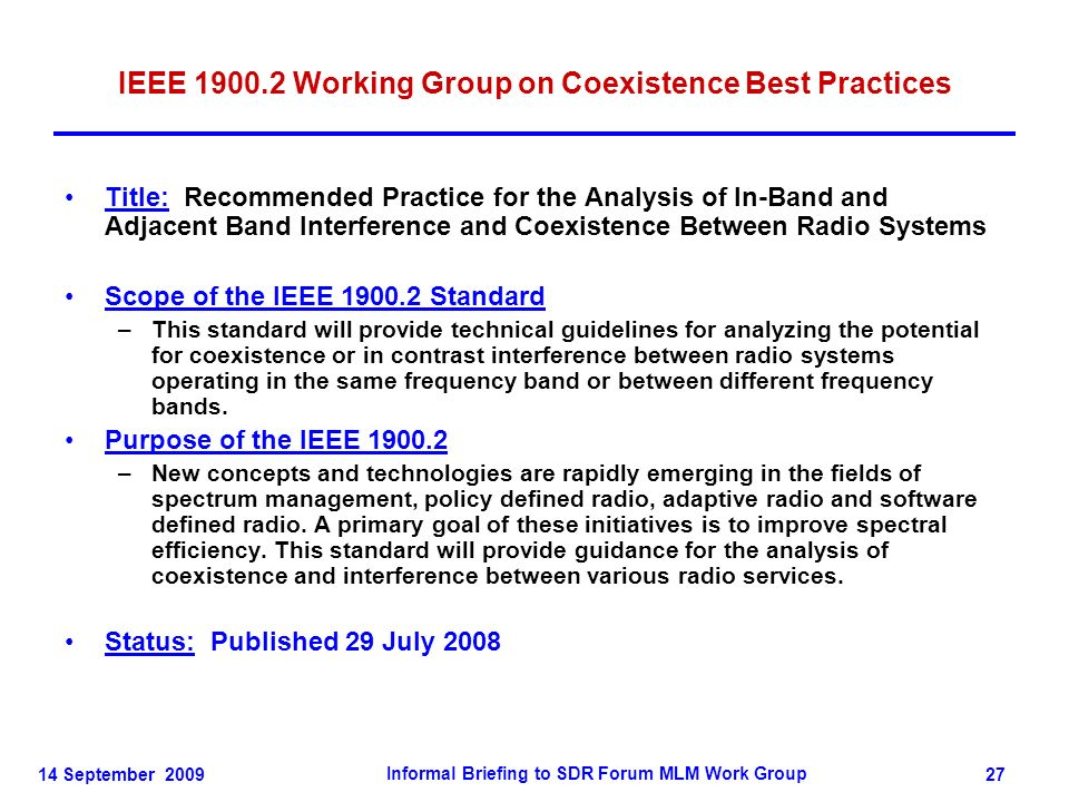 14 September 2009 Informal Briefing to SDR Forum MLM Work Group 27 IEEE 1900.2 Working Group on Coexistence Best Practices Title: Recommended Practice for the Analysis of In-Band and Adjacent Band Interference and Coexistence Between Radio Systems Scope of the IEEE 1900.2 Standard –This standard will provide technical guidelines for analyzing the potential for coexistence or in contrast interference between radio systems operating in the same frequency band or between different frequency bands.