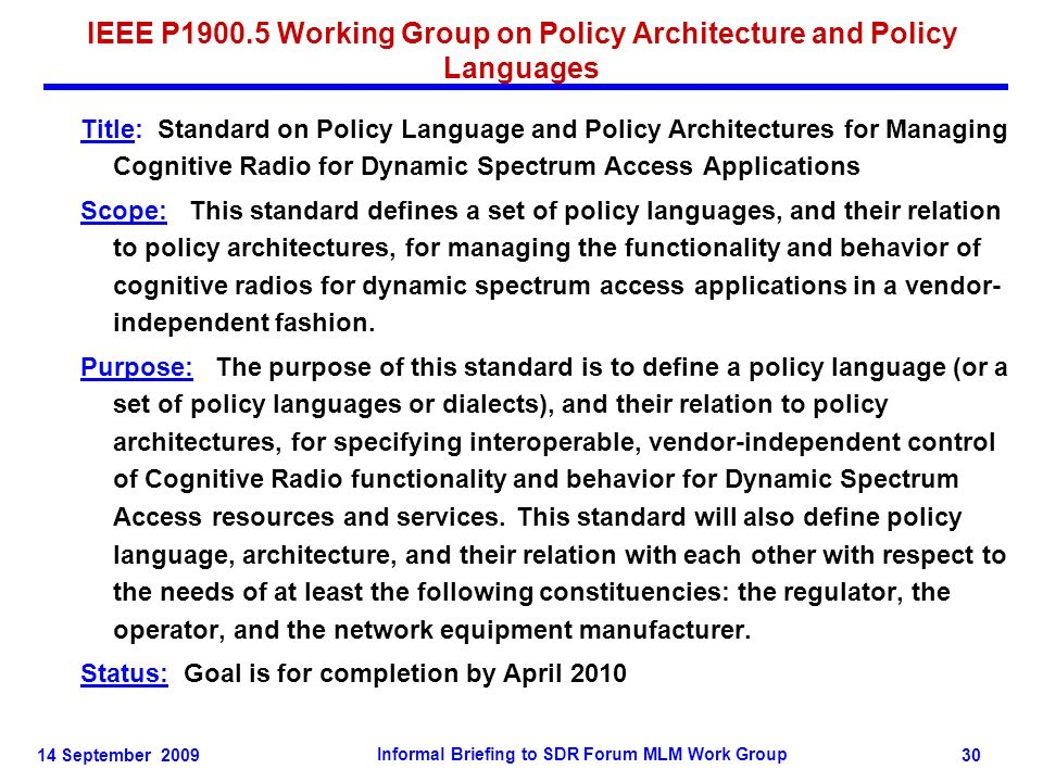 14 September 2009 Informal Briefing to SDR Forum MLM Work Group 30 IEEE P1900.5 Working Group on Policy Architecture and Policy Languages Title: Stand