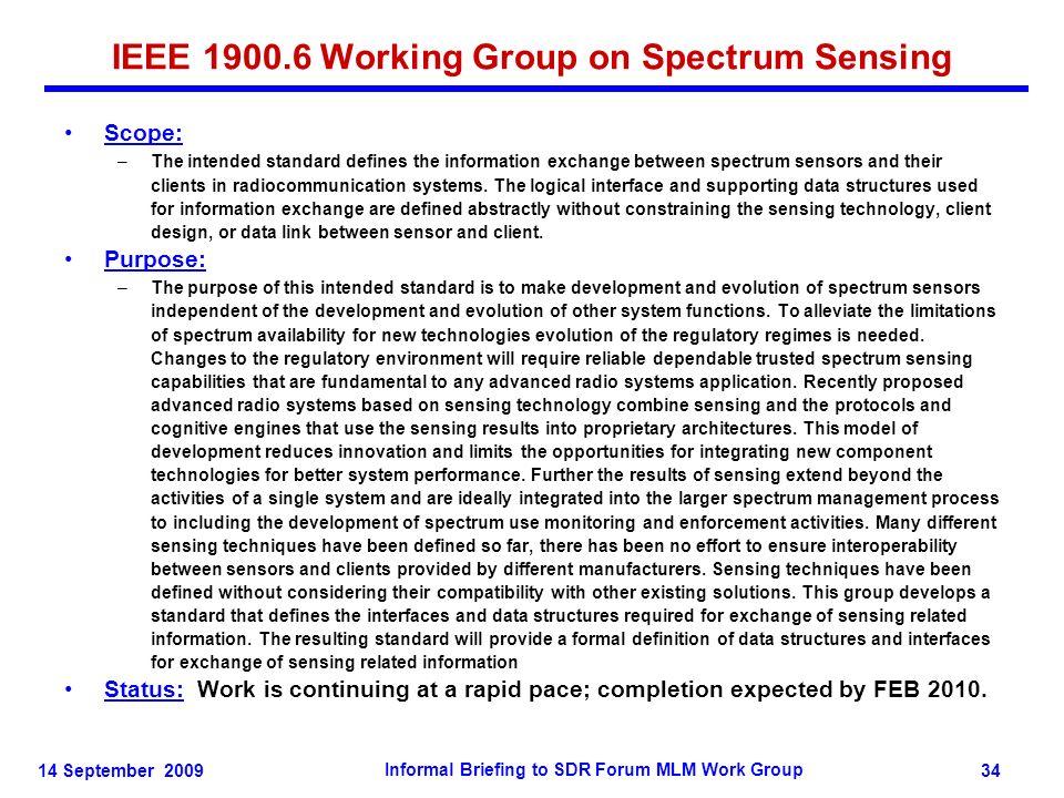 14 September 2009 Informal Briefing to SDR Forum MLM Work Group 34 IEEE 1900.6 Working Group on Spectrum Sensing Scope: –The intended standard defines