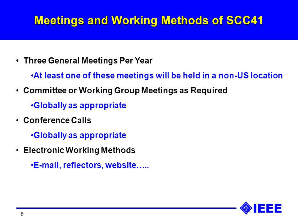 6 Meetings and Working Methods of SCC41 Three General Meetings Per Year At least one of these meetings will be held in a non-US location Committee or Working Group Meetings as Required Globally as appropriate Conference Calls Globally as appropriate Electronic Working Methods E-mail, reflectors, website…..