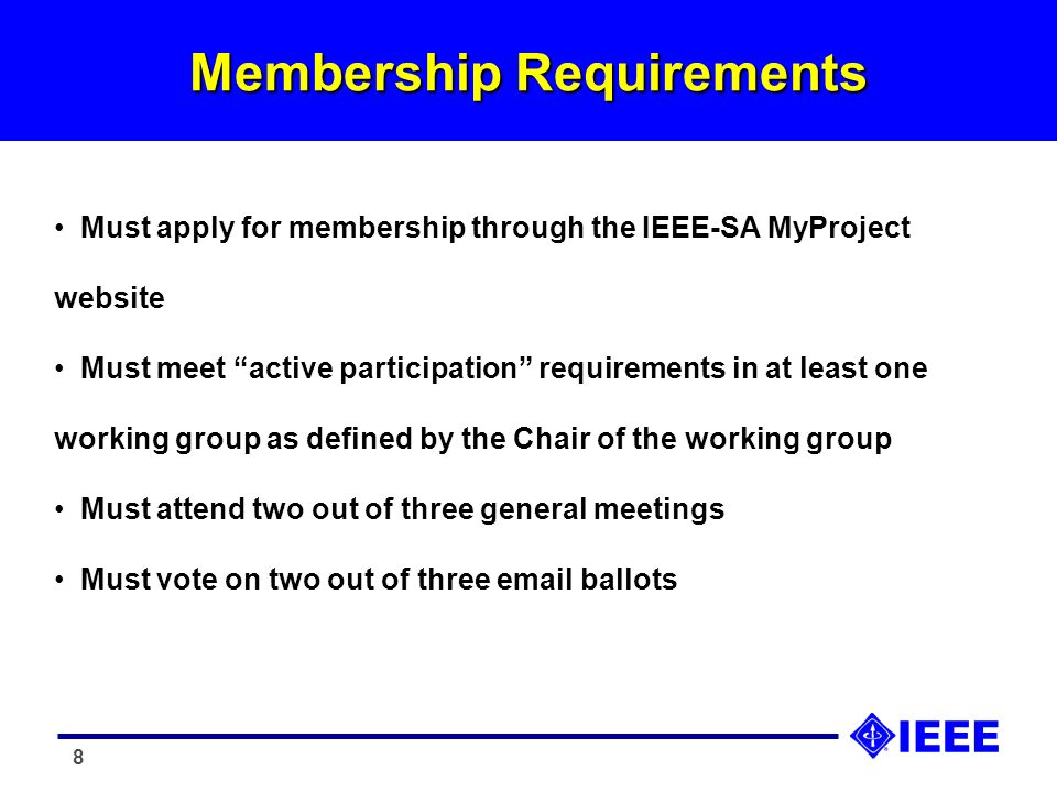 8 Membership Requirements Must apply for membership through the IEEE-SA MyProject website Must meet active participation requirements in at least one working group as defined by the Chair of the working group Must attend two out of three general meetings Must vote on two out of three email ballots