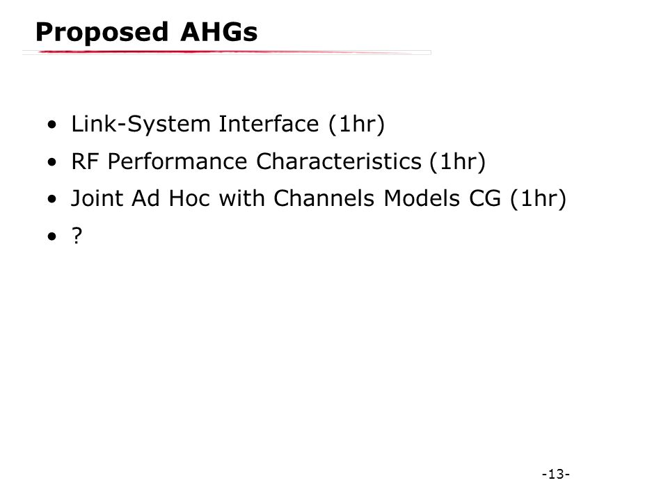 -13- Proposed AHGs Link-System Interface (1hr) RF Performance Characteristics (1hr) Joint Ad Hoc with Channels Models CG (1hr)