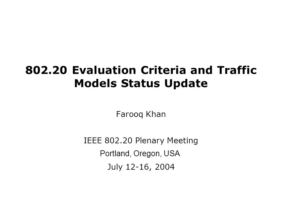 Evaluation Criteria and Traffic Models Status Update Farooq Khan IEEE Plenary Meeting Portland, Oregon, USA July 12-16, 2004