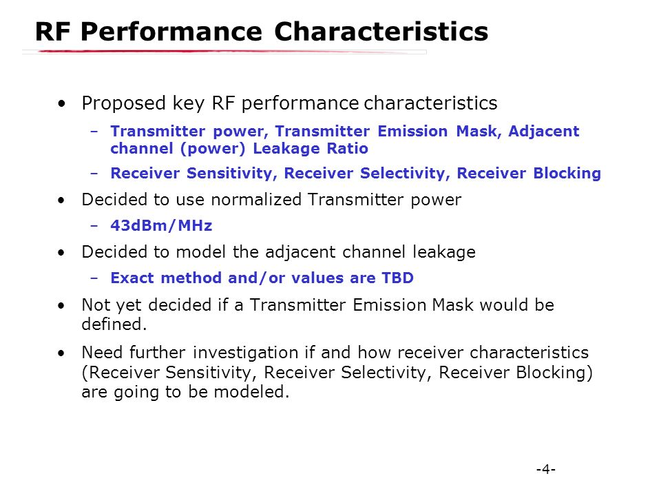-4- RF Performance Characteristics Proposed key RF performance characteristics –Transmitter power, Transmitter Emission Mask, Adjacent channel (power) Leakage Ratio –Receiver Sensitivity, Receiver Selectivity, Receiver Blocking Decided to use normalized Transmitter power –43dBm/MHz Decided to model the adjacent channel leakage –Exact method and/or values are TBD Not yet decided if a Transmitter Emission Mask would be defined.