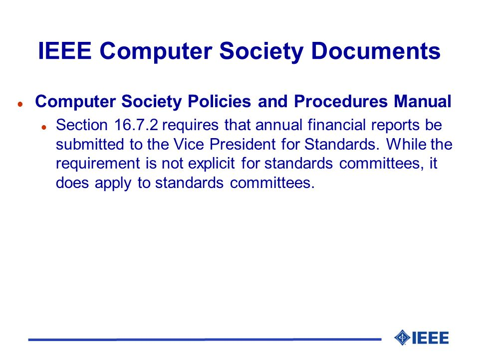 IEEE Computer Society Documents l Computer Society Policies and Procedures Manual l Section 16.7.2 requires that annual financial reports be submitted to the Vice President for Standards.