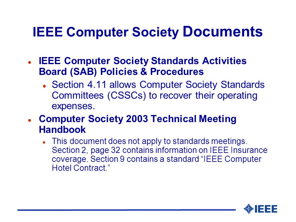IEEE Computer Society Documents l IEEE Computer Society Standards Activities Board (SAB) Policies & Procedures l Section 4.11 allows Computer Society Standards Committees (CSSCs) to recover their operating expenses.