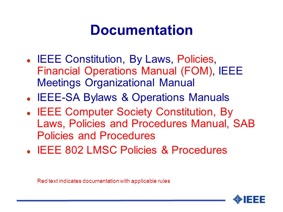 Documentation l IEEE Constitution, By Laws, Policies, Financial Operations Manual (FOM), IEEE Meetings Organizational Manual l IEEE-SA Bylaws & Operations Manuals l IEEE Computer Society Constitution, By Laws, Policies and Procedures Manual, SAB Policies and Procedures l IEEE 802 LMSC Policies & Procedures Red text indicates documentation with applicable rules