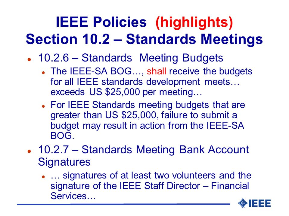 IEEE Policies (highlights) Section 10.2 – Standards Meetings l 10.2.6 – Standards Meeting Budgets l The IEEE-SA BOG…, shall receive the budgets for all IEEE standards development meets… exceeds US $25,000 per meeting… l For IEEE Standards meeting budgets that are greater than US $25,000, failure to submit a budget may result in action from the IEEE-SA BOG.