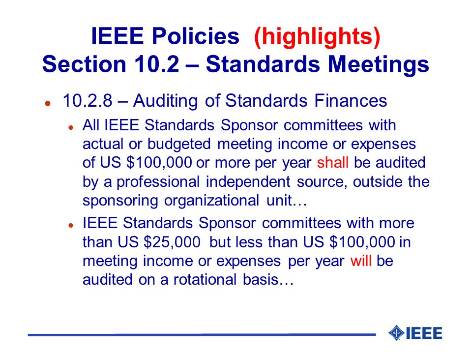 IEEE Policies (highlights) Section 10.2 – Standards Meetings l 10.2.16 – Contracting l … All meeting contracts shall be maintained in a readily accessible file at the IEEE Standards Department for audit purposes l Executing contracts, see FOM.8 l 10.2.17 – Insurance l 10.2.18 – Tax Liability