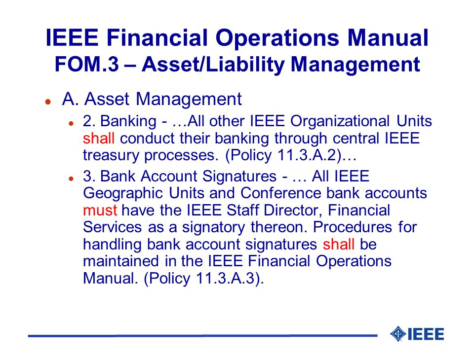 IEEE Financial Operations Manual FOM.3 – Asset/Liability Management l A. Asset Management l 2. Banking - …All other IEEE Organizational Units shall co