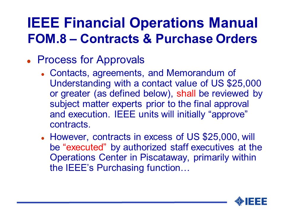 IEEE Financial Operations Manual FOM.8 – Contracts & Purchase Orders l Control Limits l …While any contract up to US $25,000 in value may be executed locally, a copy must be sent to the Procurement Department for central record retention.