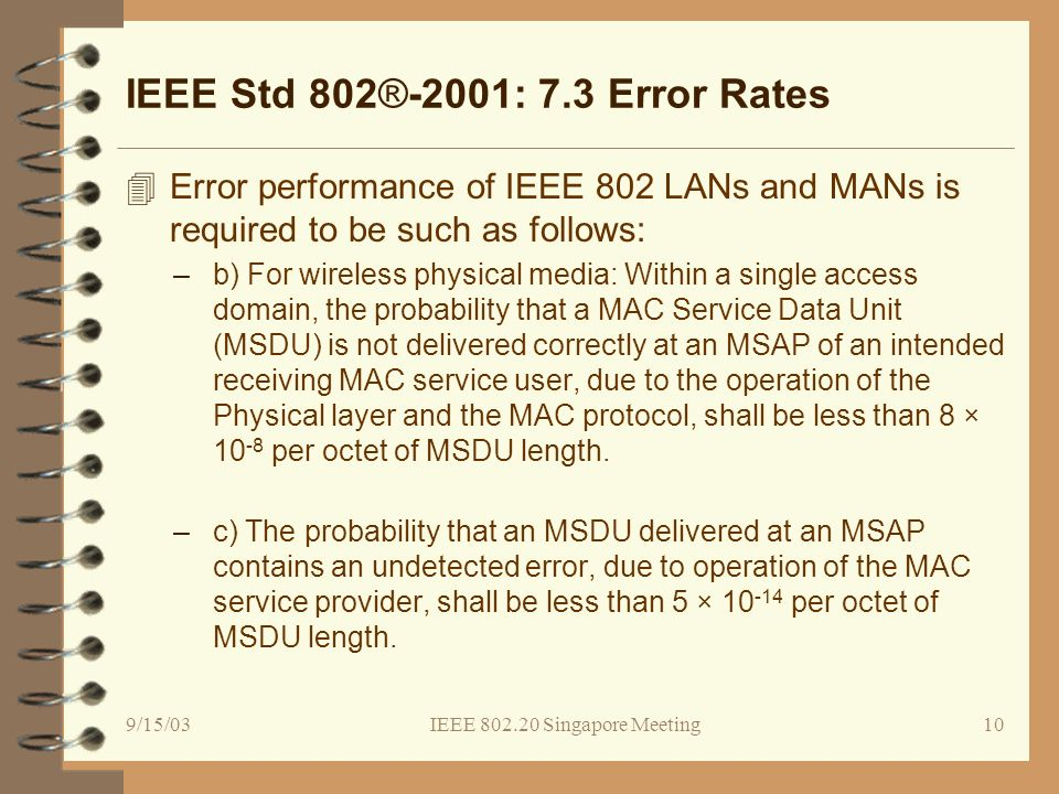 9/15/03IEEE 802.20 Singapore Meeting10 IEEE Std 802®-2001: 7.3 Error Rates 4Error performance of IEEE 802 LANs and MANs is required to be such as follows: –b) For wireless physical media: Within a single access domain, the probability that a MAC Service Data Unit (MSDU) is not delivered correctly at an MSAP of an intended receiving MAC service user, due to the operation of the Physical layer and the MAC protocol, shall be less than 8 × 10 -8 per octet of MSDU length.