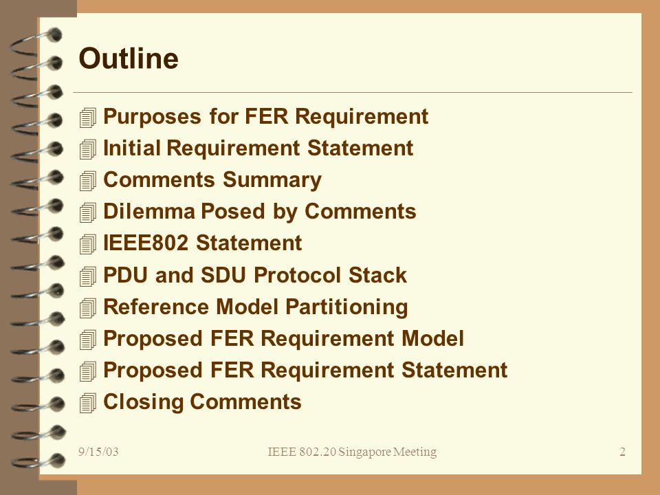 9/15/03IEEE 802.20 Singapore Meeting3 Purpose of FER Requirement 4Quantify the statement from the PAR: Provide an efficient packet based air interface optimized for IP 4Baseline the minimum performance for the PHY and MAC layers of the air interface 4Define a measurable system level performance requirement for air interface reliability