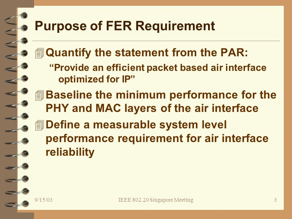 9/15/03IEEE 802.20 Singapore Meeting14 Recommended FER Requirement 4The PHY and MAC layers SHALL be capable of adapting the modulation, coding, FEC and ARQ and power levels to ensure that SDU frame error rates are reduced to a level to meet performance requirements of higher protocol layers (e.g., TCP over IP).