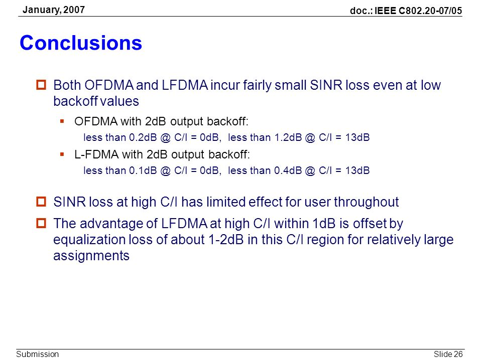 Slide 26 doc.: IEEE C802.20-07/05 Submission January, 2007 Conclusions Both OFDMA and LFDMA incur fairly small SINR loss even at low backoff values OF