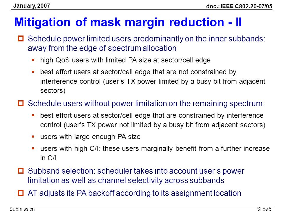 Slide 5 doc.: IEEE C802.20-07/05 Submission January, 2007 Mitigation of mask margin reduction - II Schedule power limited users predominantly on the i