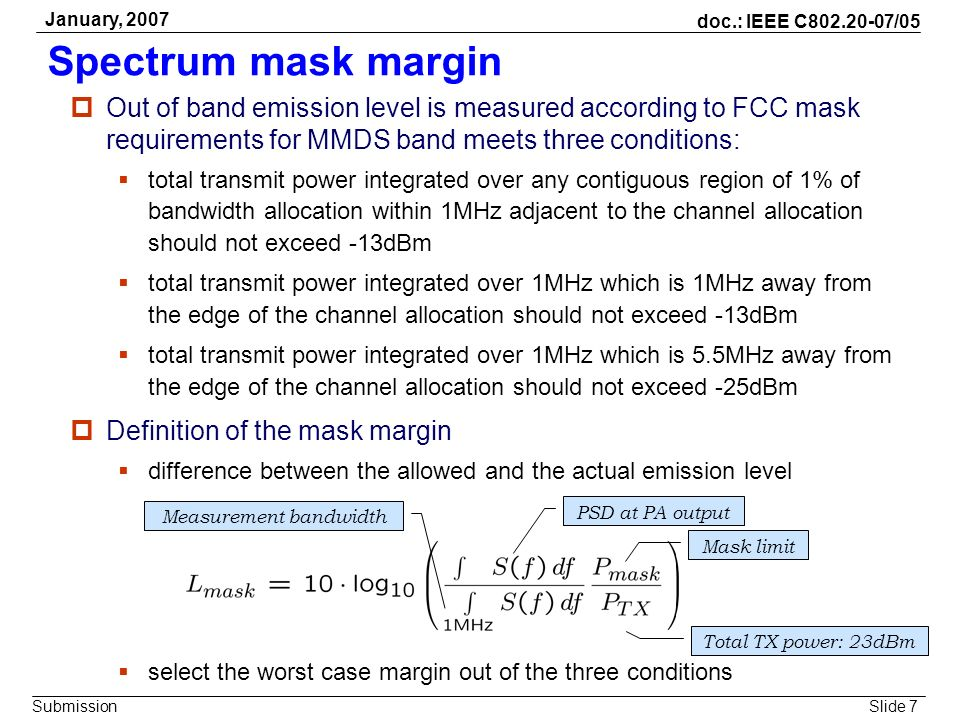 Slide 7 doc.: IEEE C802.20-07/05 Submission January, 2007 Spectrum mask margin Out of band emission level is measured according to FCC mask requiremen