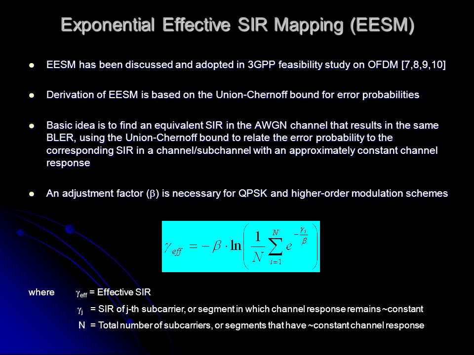 Exponential Effective SIR Mapping (EESM) EESM has been discussed and adopted in 3GPP feasibility study on OFDM [7,8,9,10] EESM has been discussed and adopted in 3GPP feasibility study on OFDM [7,8,9,10] Derivation of EESM is based on the Union-Chernoff bound for error probabilities Derivation of EESM is based on the Union-Chernoff bound for error probabilities Basic idea is to find an equivalent SIR in the AWGN channel that results in the same BLER, using the Union-Chernoff bound to relate the error probability to the corresponding SIR in a channel/subchannel with an approximately constant channel response Basic idea is to find an equivalent SIR in the AWGN channel that results in the same BLER, using the Union-Chernoff bound to relate the error probability to the corresponding SIR in a channel/subchannel with an approximately constant channel response An adjustment factor ( ) is necessary for QPSK and higher-order modulation schemes An adjustment factor ( ) is necessary for QPSK and higher-order modulation schemes where eff = Effective SIR j = SIR of j-th subcarrier, or segment in which channel response remains ~constant N = Total number of subcarriers, or segments that have ~constant channel response