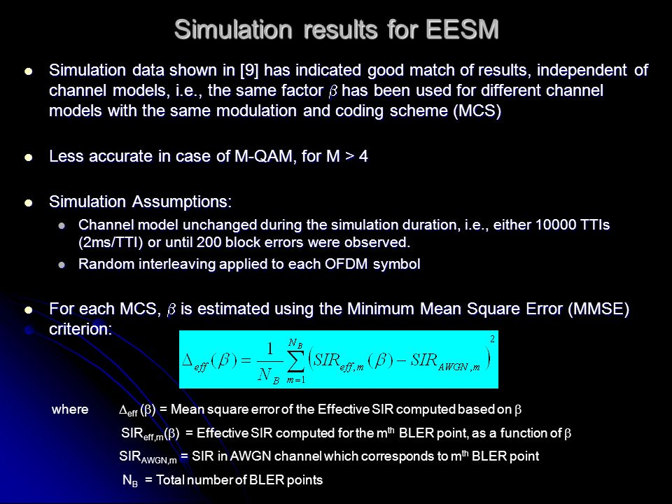 Simulation results for EESM Simulation data shown in [9] has indicated good match of results, independent of channel models, i.e., the same factor has been used for different channel models with the same modulation and coding scheme (MCS) Simulation data shown in [9] has indicated good match of results, independent of channel models, i.e., the same factor has been used for different channel models with the same modulation and coding scheme (MCS) Less accurate in case of M-QAM, for M > 4 Less accurate in case of M-QAM, for M > 4 Simulation Assumptions: Simulation Assumptions: Channel model unchanged during the simulation duration, i.e., either 10000 TTIs (2ms/TTI) or until 200 block errors were observed.