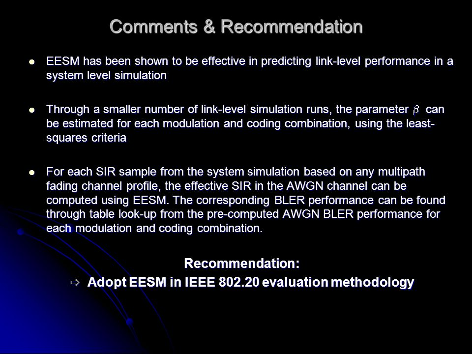 Comments & Recommendation EESM has been shown to be effective in predicting link-level performance in a system level simulation EESM has been shown to be effective in predicting link-level performance in a system level simulation Through a smaller number of link-level simulation runs, the parameter can be estimated for each modulation and coding combination, using the least- squares criteria Through a smaller number of link-level simulation runs, the parameter can be estimated for each modulation and coding combination, using the least- squares criteria For each SIR sample from the system simulation based on any multipath fading channel profile, the effective SIR in the AWGN channel can be computed using EESM.