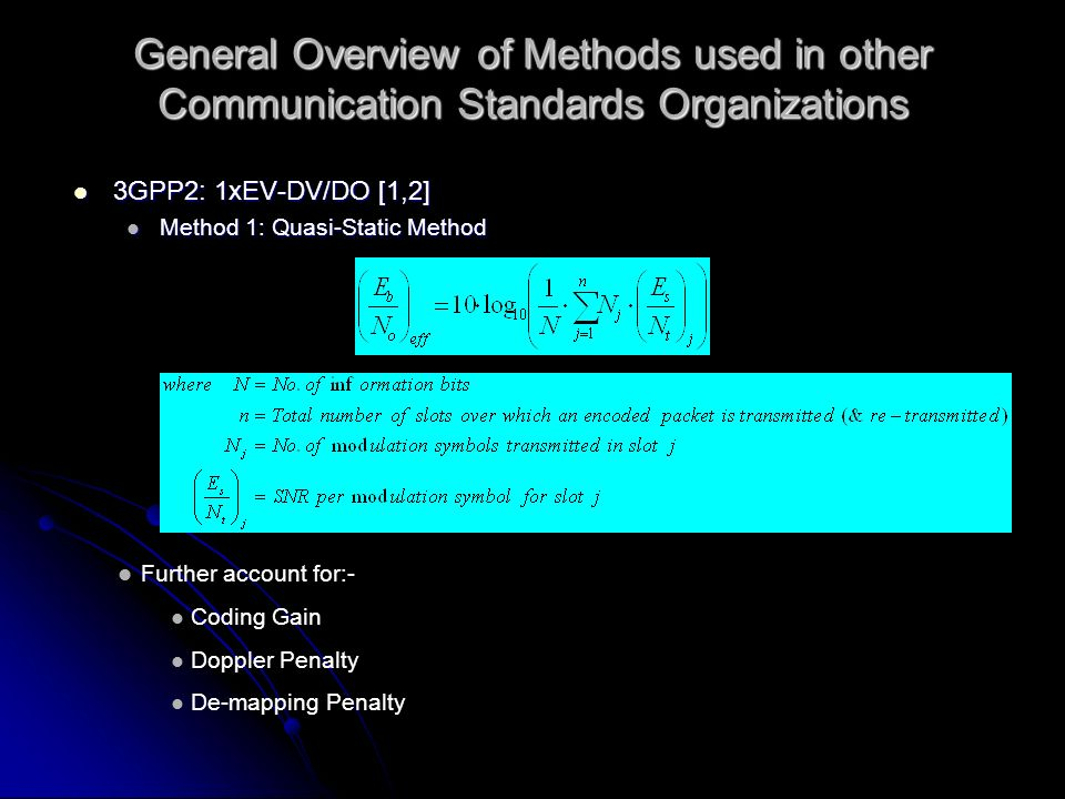Methods based on Shannons Theorem on Channel Capacity 1xEV-DV/DO Method 2 - Convex Method: 1xEV-DV/DO Method 2 - Convex Method: Use Shannons Theorem to compute the instantaneous channel capacity based on the SIR sample at the system level Use Shannons Theorem to compute the instantaneous channel capacity based on the SIR sample at the system level Compute the equivalent SNR in an AWGN channel that results in the same average channel capacity Compute the equivalent SNR in an AWGN channel that results in the same average channel capacity A correction factor (Q) is included to account for practical performance degradation from Shannons capacity limit A correction factor (Q) is included to account for practical performance degradation from Shannons capacity limit where eff = Effective SNR j = SIR of j-th segment in which channel response remains ~constant N = Total number of segments that have ~constant channel response