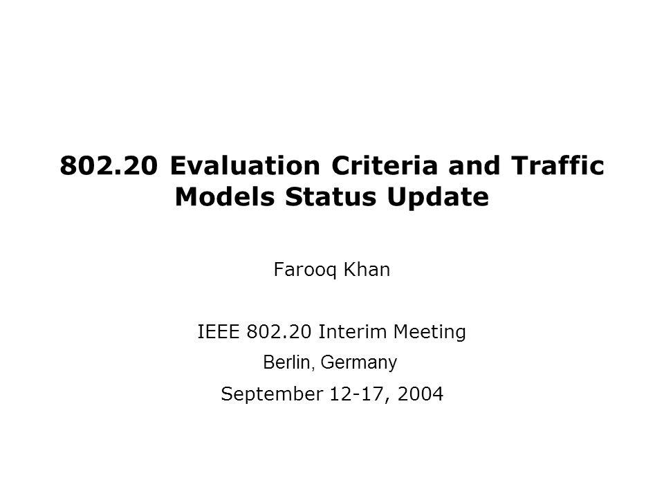 802.20 Evaluation Criteria and Traffic Models Status Update Farooq Khan IEEE 802.20 Interim Meeting Berlin, Germany September 12-17, 2004