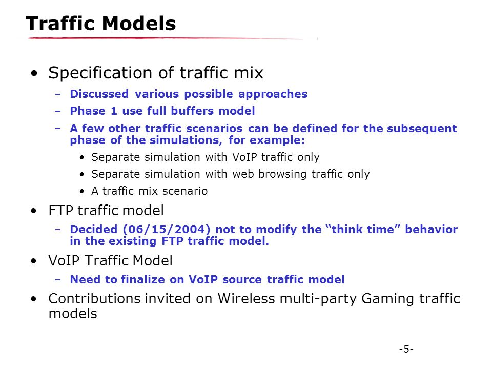 -5- Traffic Models Specification of traffic mix –Discussed various possible approaches –Phase 1 use full buffers model –A few other traffic scenarios