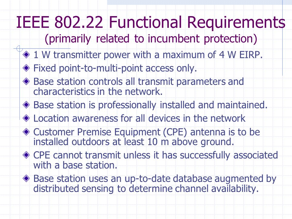 IEEE 802.22 Functional Requirements (primarily related to incumbent protection) 1 W transmitter power with a maximum of 4 W EIRP.