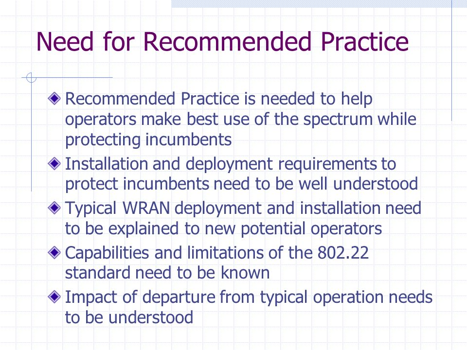 Need for Recommended Practice Recommended Practice is needed to help operators make best use of the spectrum while protecting incumbents Installation and deployment requirements to protect incumbents need to be well understood Typical WRAN deployment and installation need to be explained to new potential operators Capabilities and limitations of the 802.22 standard need to be known Impact of departure from typical operation needs to be understood