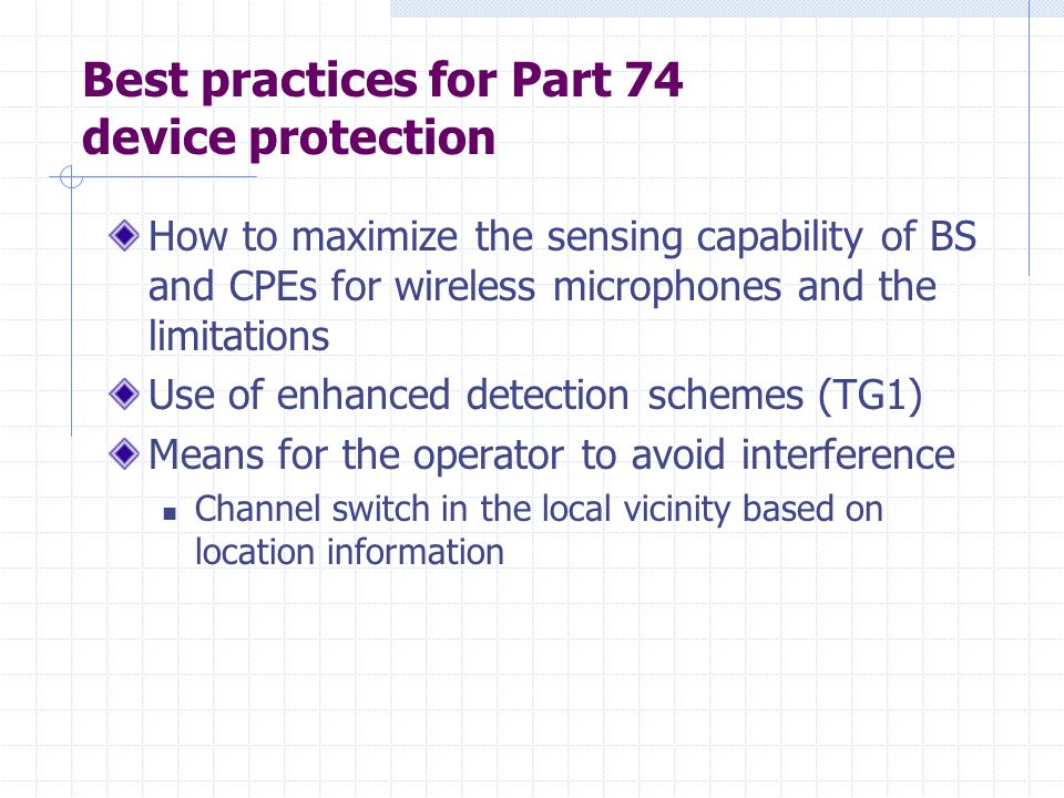 Best practices for Part 74 device protection How to maximize the sensing capability of BS and CPEs for wireless microphones and the limitations Use of enhanced detection schemes (TG1) Means for the operator to avoid interference Channel switch in the local vicinity based on location information