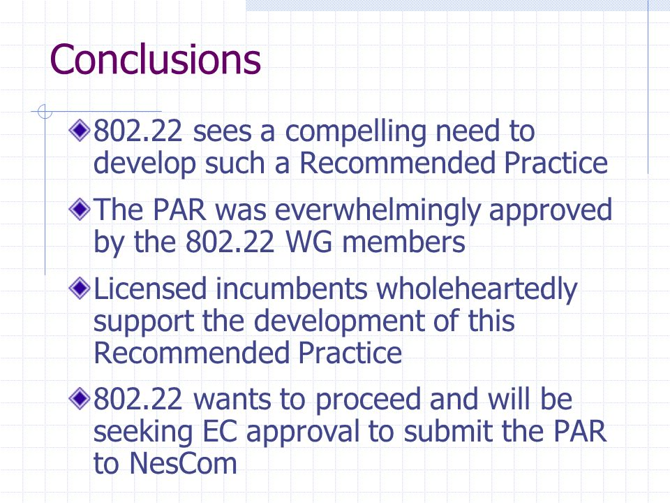 Conclusions 802.22 sees a compelling need to develop such a Recommended Practice The PAR was everwhelmingly approved by the 802.22 WG members Licensed incumbents wholeheartedly support the development of this Recommended Practice 802.22 wants to proceed and will be seeking EC approval to submit the PAR to NesCom