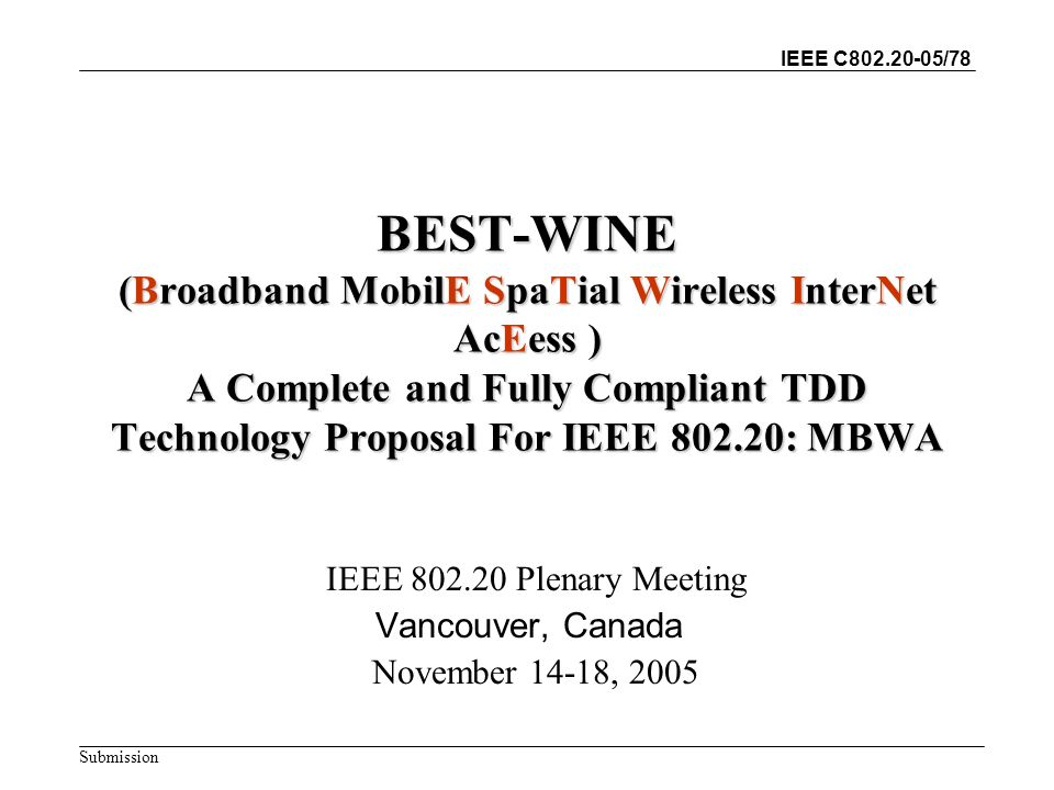 IEEE C802.20-05/78 Submission BEST-WINE (Broadband MobilE SpaTial Wireless InterNet AcEess ) A Complete and Fully Compliant TDD Technology Proposal For IEEE 802.20: MBWA IEEE 802.20 Plenary Meeting Vancouver, Canada November 14-18, 2005