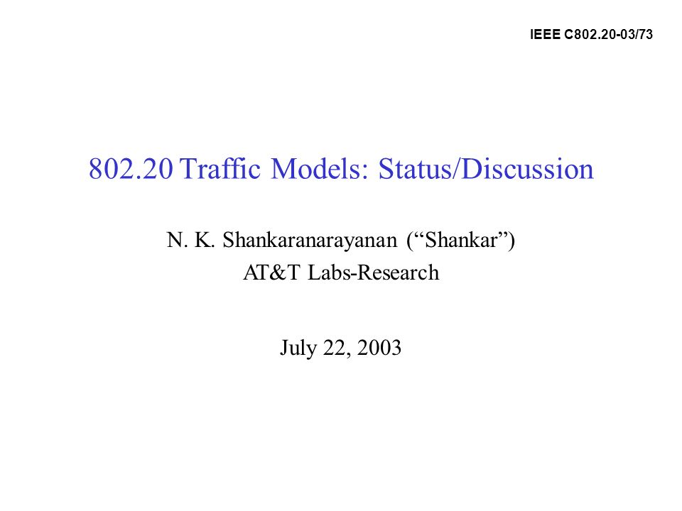 802.20 Traffic Models: Status/Discussion July 22, 2003 N. K. Shankaranarayanan (Shankar) AT&T Labs-Research IEEE C802.20-03/73