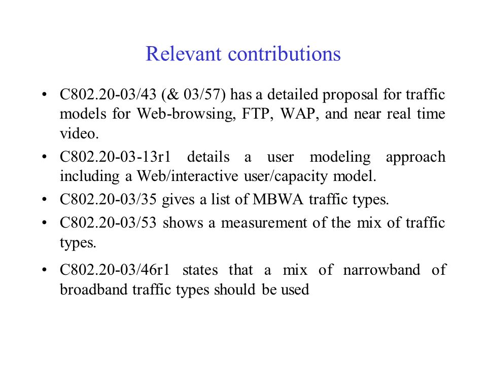 Relevant contributions C802.20-03/43 (& 03/57) has a detailed proposal for traffic models for Web-browsing, FTP, WAP, and near real time video. C802.2